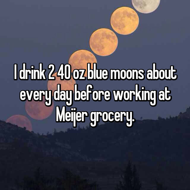 I drink 2 40 oz blue moons about every day before working at Meijer grocery.