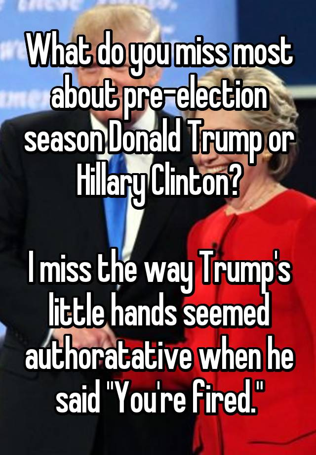 """What do you miss most about pre-election season Donald Trump or Hillary Clinton?  I miss the way Trump's little hands seemed authoratative when he said """"You're fired."""""""