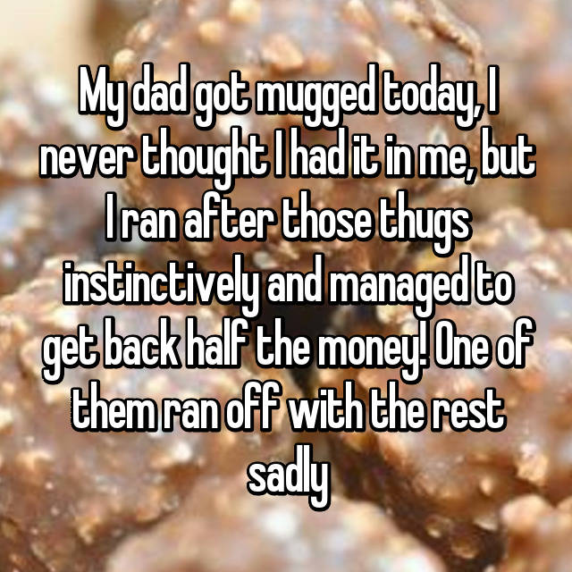 My dad got mugged today, I never thought I had it in me, but I ran after those thugs instinctively and managed to get back half the money! One of them ran off with the rest sadly
