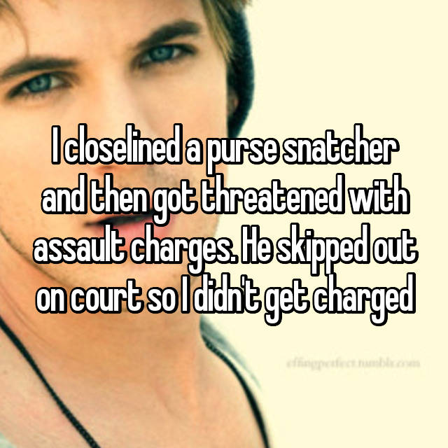 I closelined a purse snatcher and then got threatened with assault charges. He skipped out on court so I didn't get charged 😬
