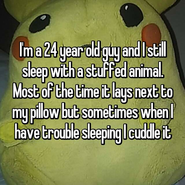 I'm a 24 year old guy and I still sleep with a stuffed animal. Most of the time it lays next to my pillow but sometimes when I have trouble sleeping I cuddle it