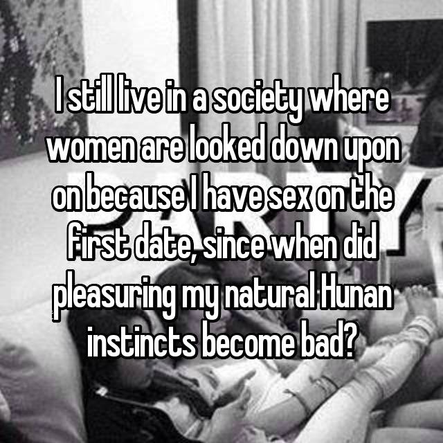 I still live in a society where women are looked down upon on because I have sex on the first date, since when did pleasuring my natural Hunan instincts become bad?