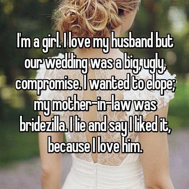 I'm a girl. I love my husband but our wedding was a big, ugly, compromise. I wanted to elope; my mother-in-law was bridezilla. I lie and say I liked it, because I love him.