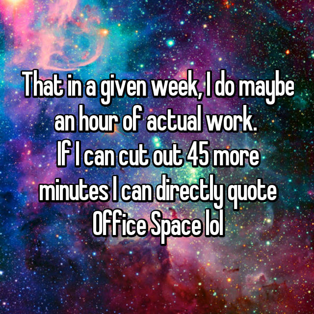 That in a given week, I do maybe an hour of actual work.  If I can cut out 45 more minutes I can directly quote Office Space lol