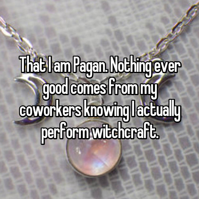 That I am Pagan. Nothing ever good comes from my coworkers knowing I actually perform witchcraft.