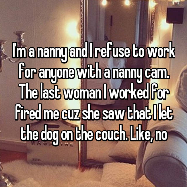 I'm a nanny and I refuse to work for anyone with a nanny cam. The last woman I worked for fired me cuz she saw that I let the dog on the couch. Like, no
