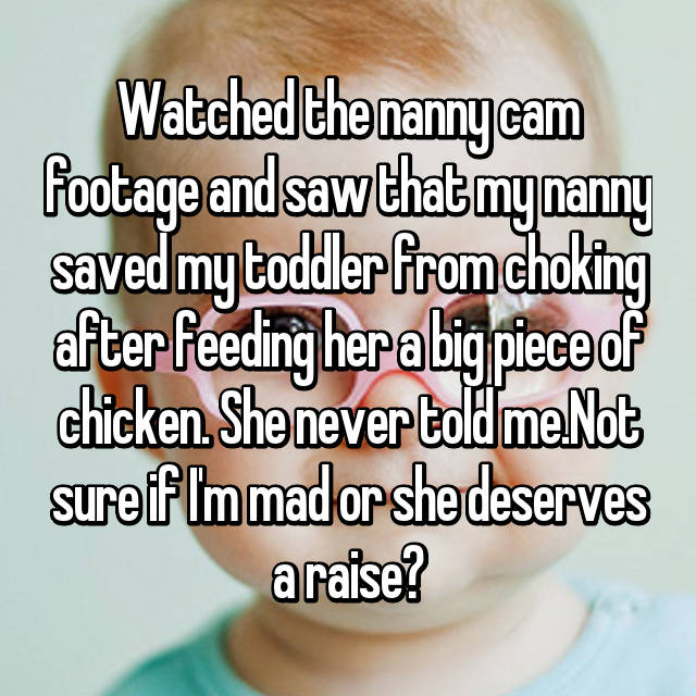 Watched the nanny cam footage and saw that my nanny saved my toddler from choking after feeding her a big piece of chicken. She never told me.Not sure if I'm mad or she deserves a raise?