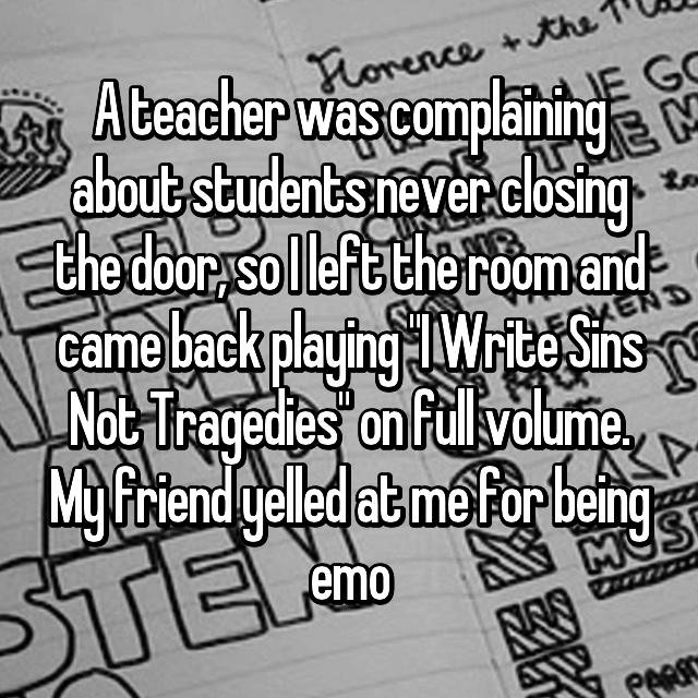 """A teacher was complaining about students never closing the door, so I left the room and came back playing """"I Write Sins Not Tragedies"""" on full volume. My friend yelled at me for being emo"""