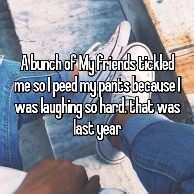 A bunch of My friends tickled me so I peed my pants because I was laughing so hard. that was last year