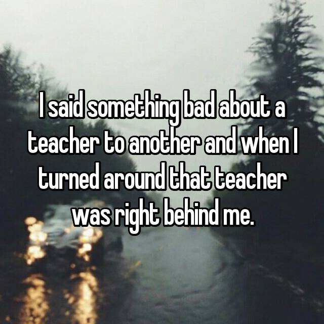 I said something bad about a teacher to another and when I turned around that teacher was right behind me.