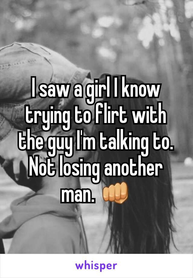 I saw a girl I know trying to flirt with the guy I'm talking to. Not losing another man. 👊