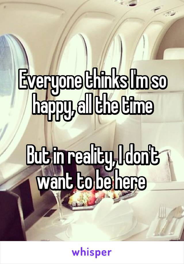 Everyone thinks I'm so happy, all the time  But in reality, I don't want to be here