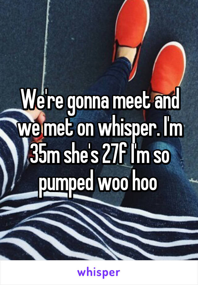 We're gonna meet and we met on whisper. I'm 35m she's 27f I'm so pumped woo hoo
