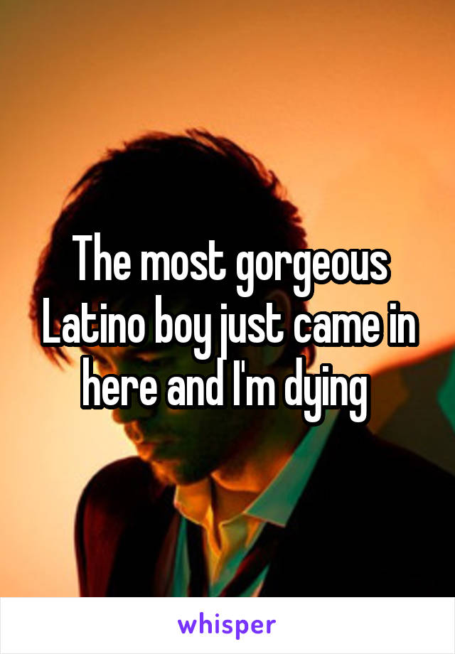 The most gorgeous Latino boy just came in here and I'm dying