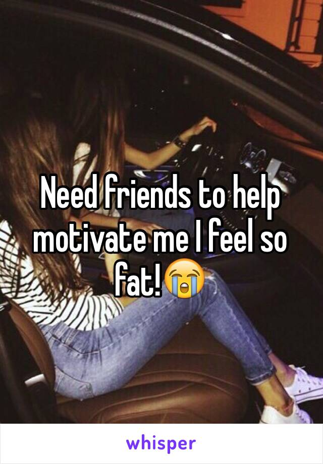 Need friends to help motivate me I feel so fat!😭