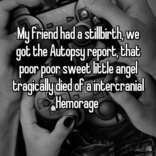 My friend had a stillbirth, we got the Autopsy report, that poor poor sweet little angel tragically died of a intercranial Hemorage  😭😭😭😭😭