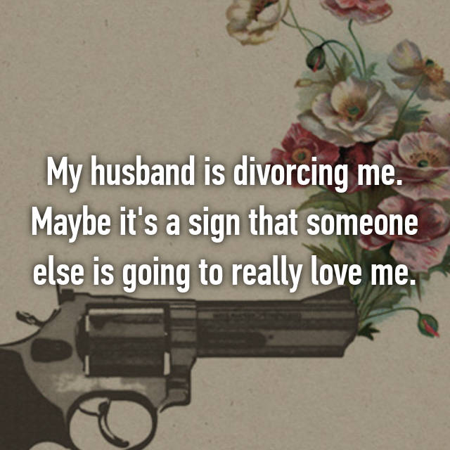 My husband is divorcing me. Maybe it's a sign that someone else is going to really love me.