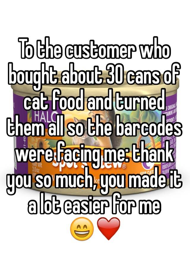 To the customer who bought about 30 cans of cat food and turned them all so the barcodes were facing me: thank you so much, you made it a lot easier for me 😄❤️