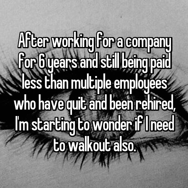 After working for a company for 6 years and still being paid less than multiple employees who have quit and been rehired, I'm starting to wonder if I need to walkout also.