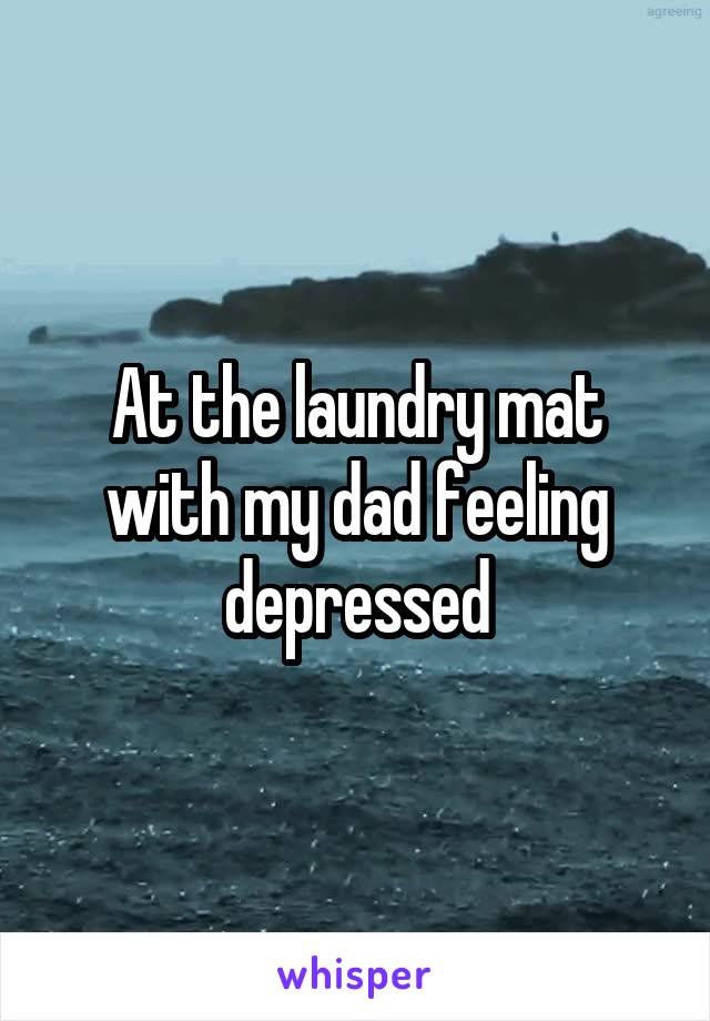At the laundry mat with my dad feeling depressed