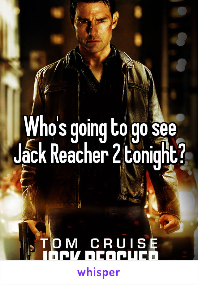 Who's going to go see Jack Reacher 2 tonight?