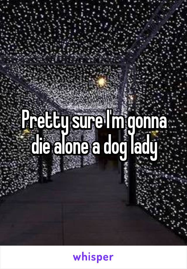 Pretty sure I'm gonna die alone a dog lady