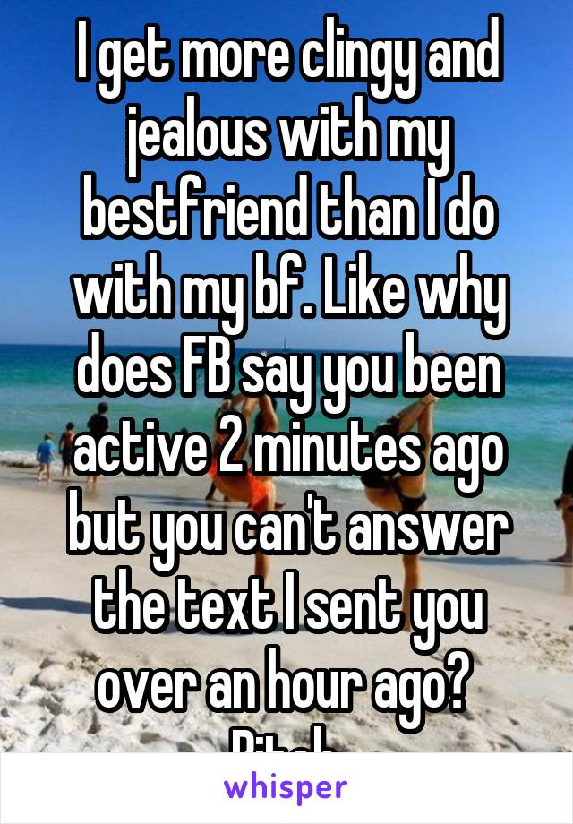 I get more clingy and jealous with my bestfriend than I do with my bf. Like why does FB say you been active 2 minutes ago but you can't answer the text I sent you over an hour ago?  Bitch.