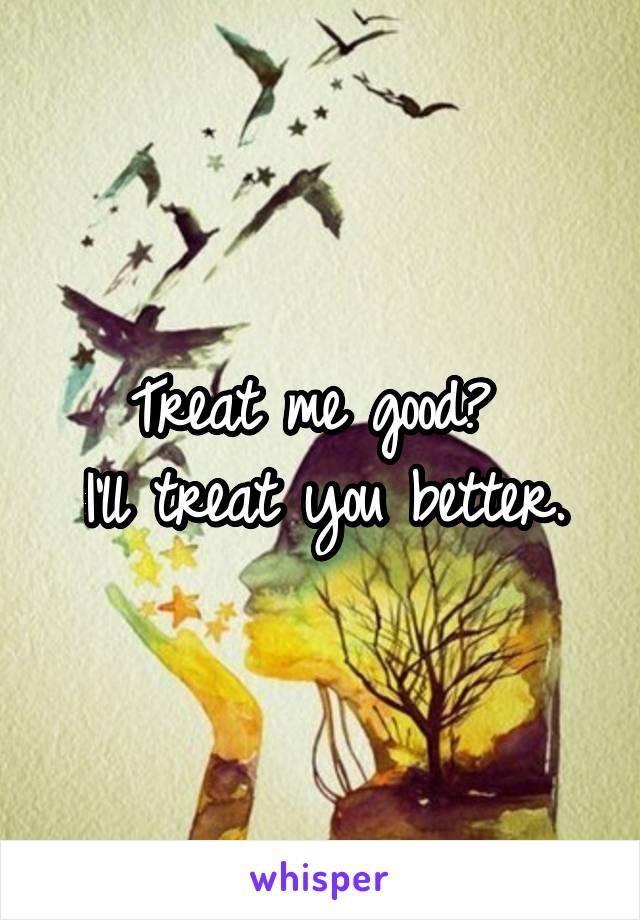 Treat me good?  I'll treat you better.