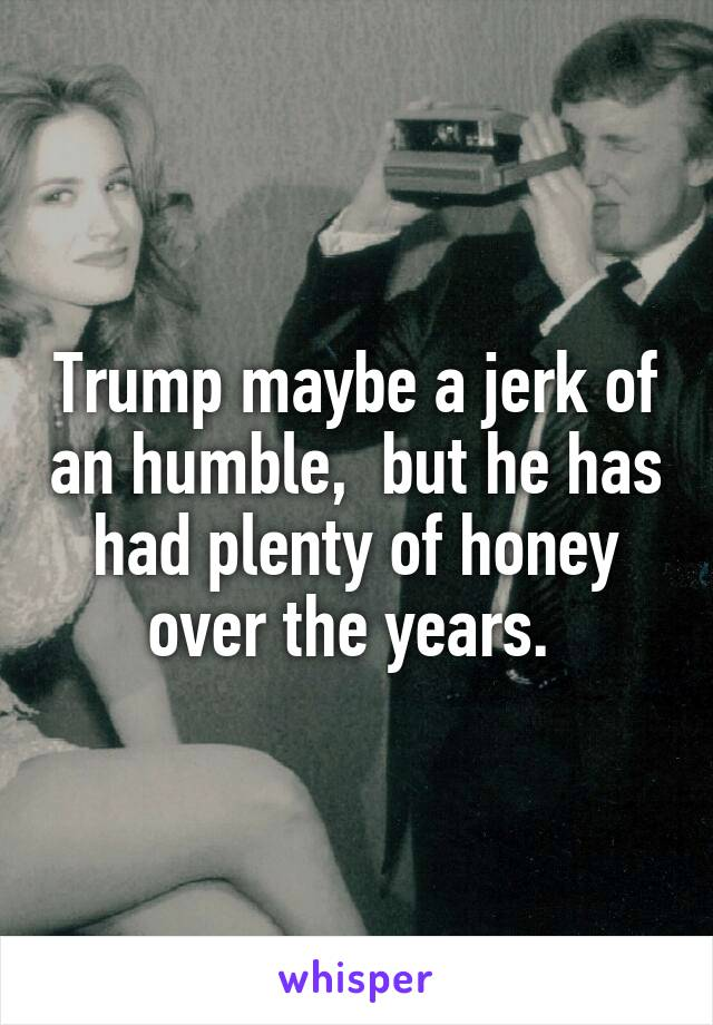 Trump maybe a jerk of an humble,  but he has had plenty of honey over the years.