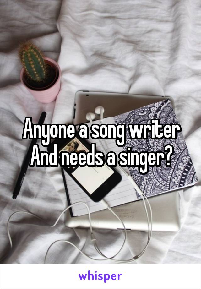 Anyone a song writer And needs a singer?