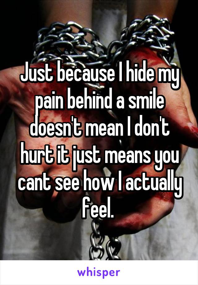 Just because I hide my pain behind a smile doesn't mean I don't hurt it just means you cant see how I actually feel.