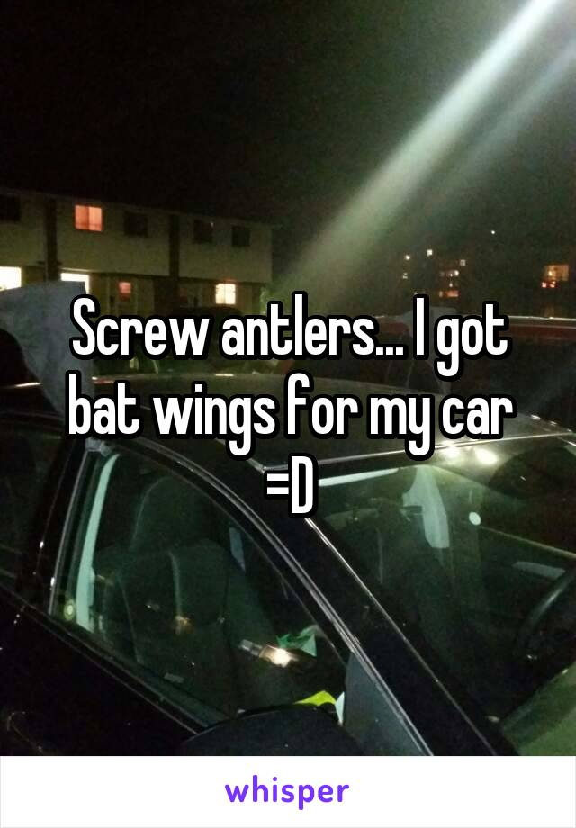 Screw antlers... I got bat wings for my car =D
