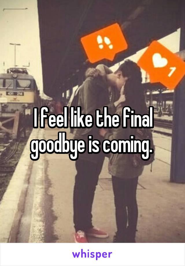 I feel like the final goodbye is coming.