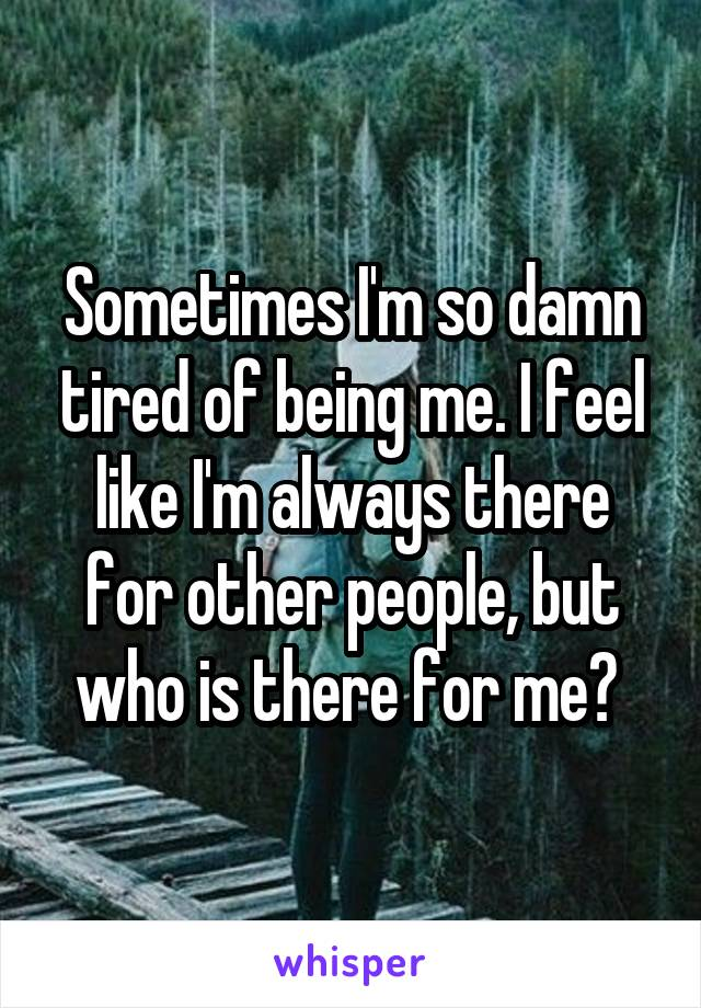 Sometimes I'm so damn tired of being me. I feel like I'm always there for other people, but who is there for me?