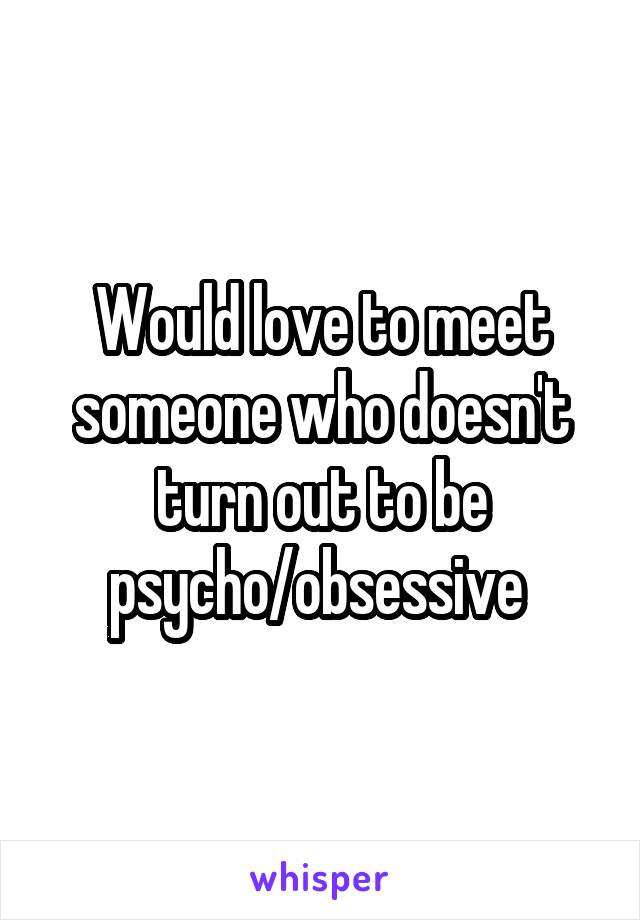 Would love to meet someone who doesn't turn out to be psycho/obsessive
