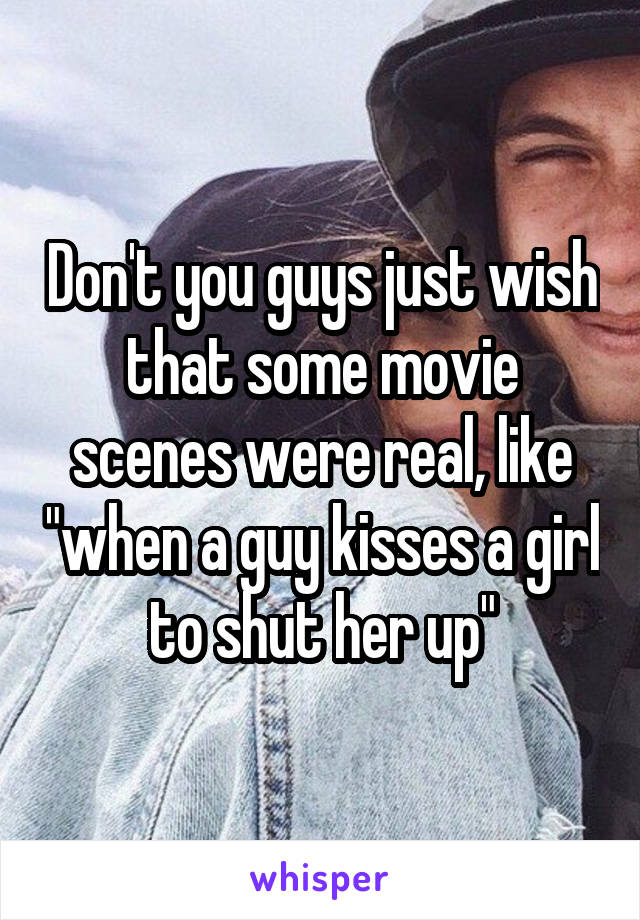 "Don't you guys just wish that some movie scenes were real, like ""when a guy kisses a girl to shut her up"""