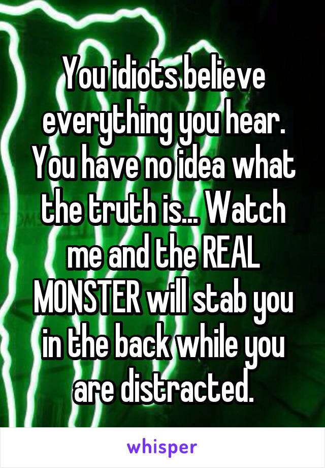 You idiots believe everything you hear. You have no idea what the truth is... Watch me and the REAL MONSTER will stab you in the back while you are distracted.
