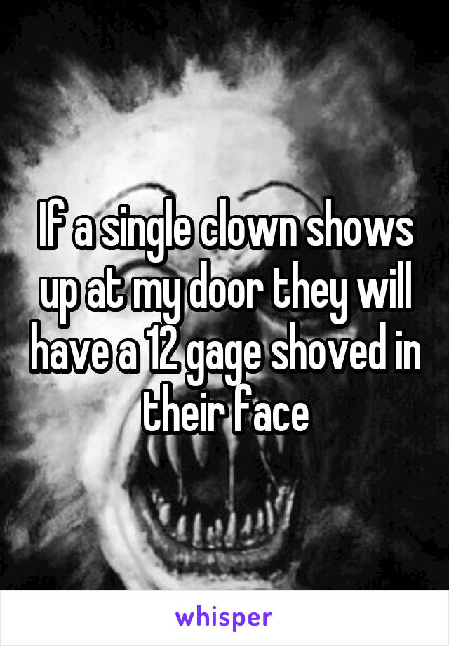 If a single clown shows up at my door they will have a 12 gage shoved in their face