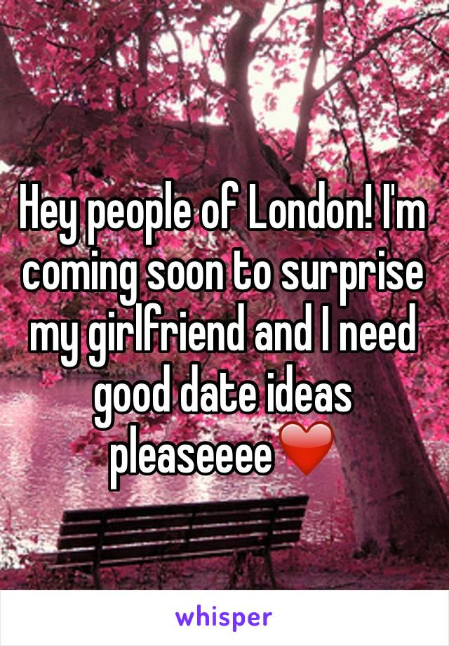 Hey people of London! I'm coming soon to surprise my girlfriend and I need good date ideas pleaseeee❤️
