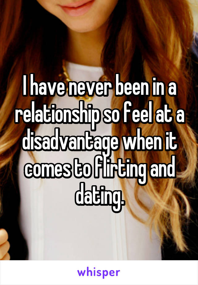 I have never been in a relationship so feel at a disadvantage when it comes to flirting and dating.