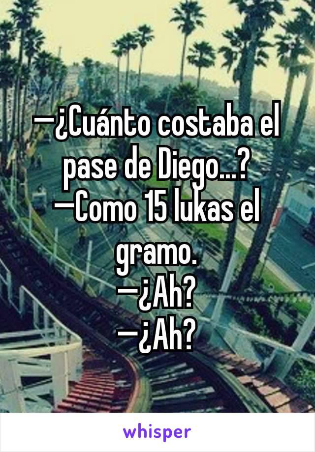 —¿Cuánto costaba el pase de Diego...? —Como 15 lukas el gramo. —¿Ah? —¿Ah?