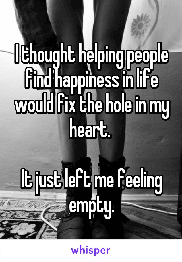 I thought helping people find happiness in life would fix the hole in my heart.   It just left me feeling empty.
