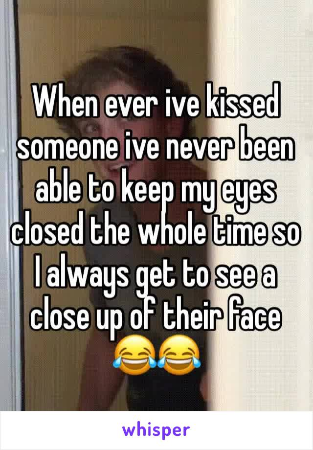 When ever ive kissed someone ive never been able to keep my eyes closed the whole time so I always get to see a close up of their face 😂😂
