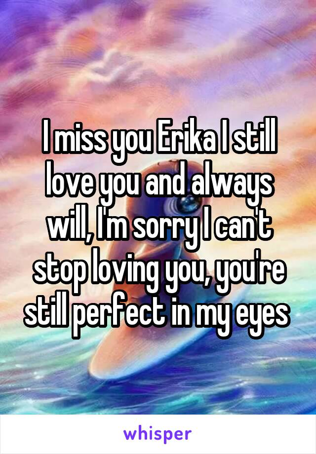 I miss you Erika I still love you and always will, I'm sorry I can't stop loving you, you're still perfect in my eyes
