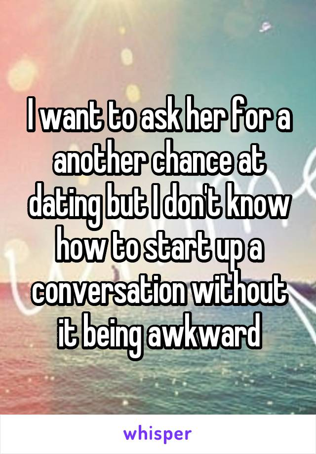 I want to ask her for a another chance at dating but I don't know how to start up a conversation without it being awkward