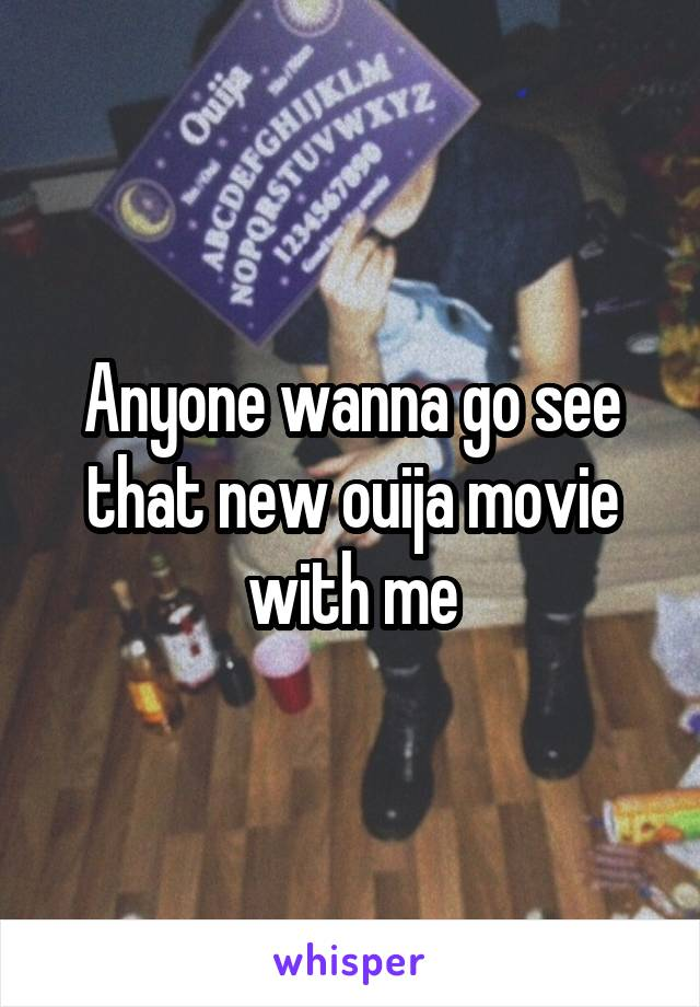 Anyone wanna go see that new ouija movie with me