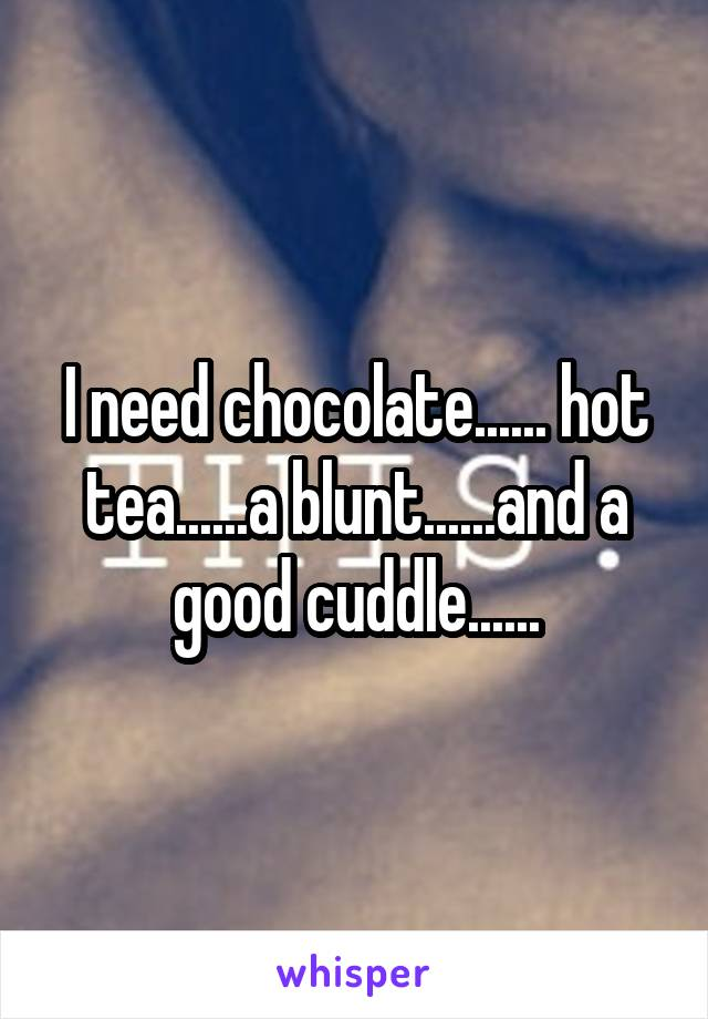 I need chocolate...... hot tea......a blunt......and a good cuddle......