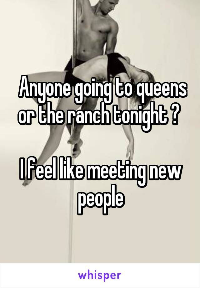 Anyone going to queens or the ranch tonight ?   I feel like meeting new people
