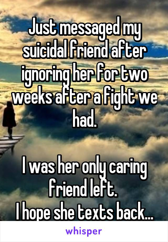 Just messaged my suicidal friend after ignoring her for two weeks after a fight we had.  I was her only caring friend left.  I hope she texts back...