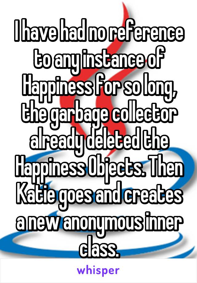 I have had no reference to any instance of Happiness for so long, the garbage collector already deleted the Happiness Objects. Then Katie goes and creates a new anonymous inner class.
